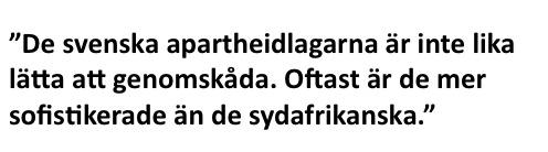 """""""De svenska apartheidlagarna är inte lika lätta att genomskåda. Oftast är de mer sofistikerade än de sydafrikanska."""""""